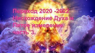 Переход 2020 - 2022.  часть 3.  Нисхождение Духа и Пятое измерение.