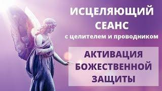 АКТИВАЦИЯ БОЖЕСТВЕННОЙ ЗАЩИТЫ   ИСЦЕЛЯЮЩИЙ СЕАНС С ЦЕЛИТЕЛЕМ И ПРОВОДНИКОМ