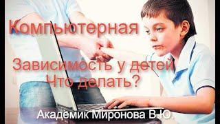 Компьютерная зависимость у детей,что делать? Академик Миронова В.Ю.