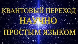 КВАНТОВЫЙ ПЕРЕХОД.НАУЧНО И ПРОСТЫМ ЯЗЫКОМ!!!