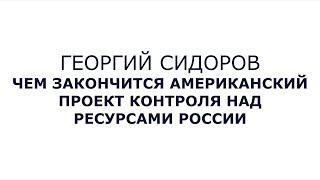 Георгий Сидоров.  Чем закончится американский проект контроля над ресурсами России?