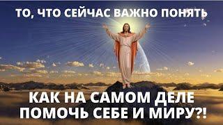 ВАЖНЫЕ СЛОВА О ТОМ, ЧТО ПРОИСХОДИТ В МИРЕ И ЧТО НАМ НУЖНО ПОНЯТЬ ... КАК НА САМОМ ДЕЛЕ ПОМОЧЬ МИРУ?!